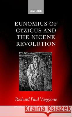 Eunomius of Cyzicus and the Nicene Revolution Richard Paul Vaggione 9780198146780