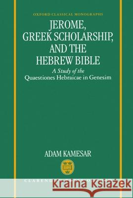 Jerome, Greek Scholarship, and the Hebrew Bible : A Study of the Quaestiones Hebraicae in Genesim Adam Kamesar 9780198147275