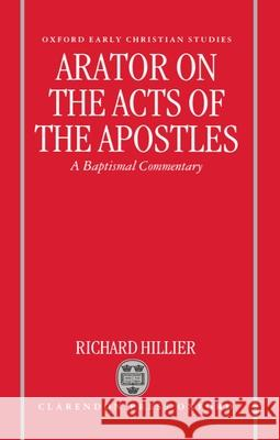 Arator on the Acts of the Apostles: A Baptismal Commentary Richard Hillier 9780198147862