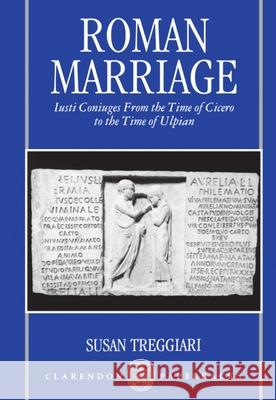 Roman Marriage : Iusti Coniuges from the Time of Cicero to the Time of Ulpian Susan M. Treggiari Susan Treggiari 9780198149392