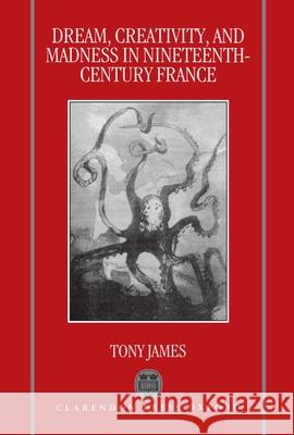 Dream, Creativity, and Madness in Nineteenth-Century France Tony James 9780198151883 Oxford University Press, USA