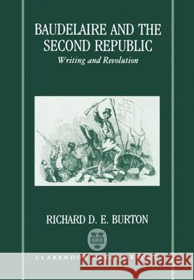 Baudelaire and the Second Republic: Writing and Revolution Richard D. E. Burton 9780198154693