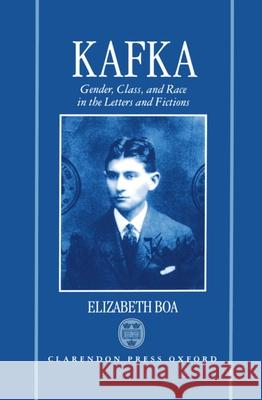 Kafka: Gender, Class, and Race in the Letters and Fictions Elizabeth Boa 9780198158196