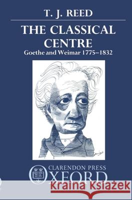 Classical Centre: Goethe and Weimar 1775-1832 T. J. Reed 9780198158424