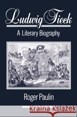 Ludwig Tieck: A Literary Biography Roger Paulin 9780198158523