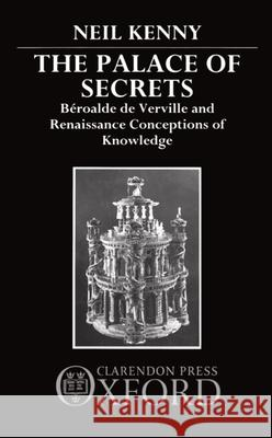 The Palace of Secrets: Beroalde de Verville and Renaissance Conceptions of Knowledge Neil Kenny 9780198158622