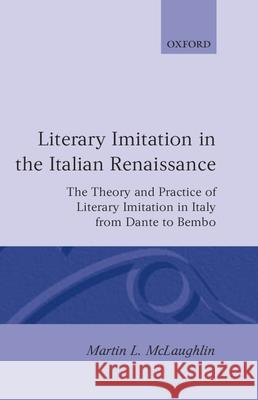 Literary Imitation in the Italian Renaissance: The Theory and Practice of Literary Imitation in Italy from Dante to Bembo Martin L. McLaughlin 9780198158998