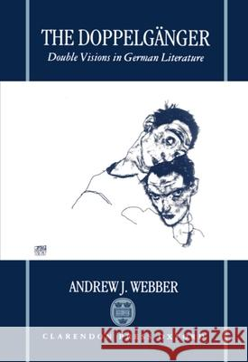 The Doppelgnger: Double Visions in German Literature Andrew Webber Andrew J. Webber 9780198159049