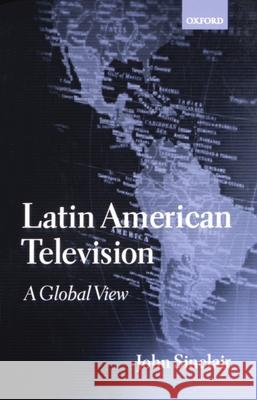 Latin American Television: A Global View John Sinclair 9780198159292