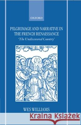 Pilgrimage and Narrative in the French Renaissance : `The Undiscovered Country' Wes Williams 9780198159407
