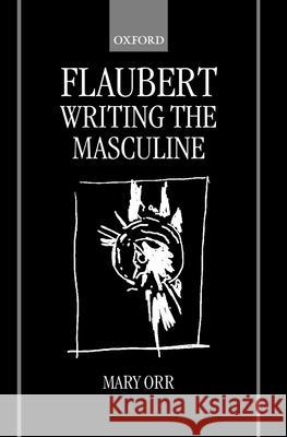 Flaubert: Writing the Masculine Mary Orr 9780198159698