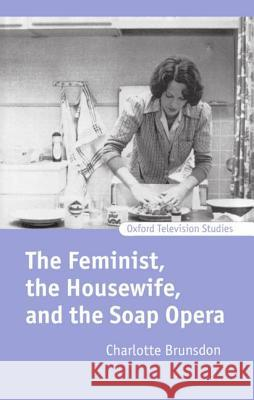 The Feminist, the Housewife, and the Soap Opera Charlotte Brunsdon 9780198159803