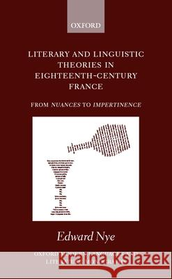 Literary and Linguistic Theories in Eighteenth-Century France: From Nuances to Impertinence Edward Nye 9780198160120