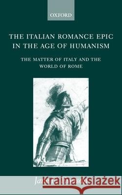 The Italian Romance Epic in the Age of Humanism: The Matter of Italy and the World of Rome Jane E. Everson J. E. Everson 9780198160151