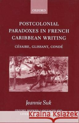 Postcolonial Paradoxes in French Caribbean Writing: Csaire, Glissant, Cond Aime Cesaire Edouard Glissant Maryse Conde Baudelaire 9780198160182
