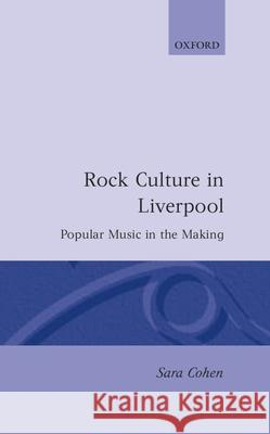 Rock Culture in Liverpool: Popular Music in the Making Sara Cohen 9780198161783