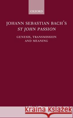 Johann Sebastian Bach's St John Passion: Genesis, Transmission, and Meaning Alfred Durr Alfred Clayton 9780198162407