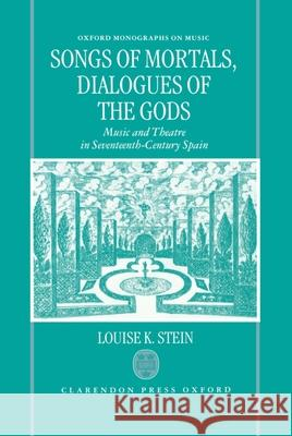 Songs of Mortals, Dialogues of the Gods : Music and Theatre in Seventeenth-Century Spain Louise K. Stein 9780198162735