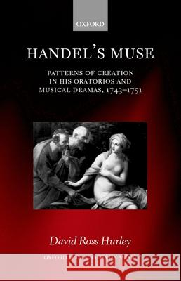 Handel's Muse : Patterns of Creation in his Oratorios and Musical Dramas, 1743-1751 David Ross Hurley 9780198163961