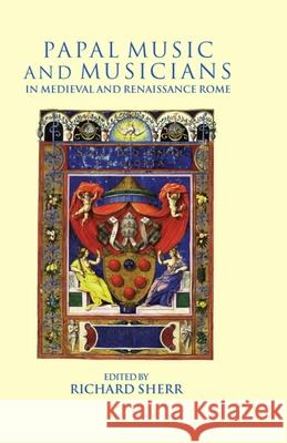 Papal Music and Musicians in Late Medieval and Renaissance Rome Richard Sherr 9780198164173