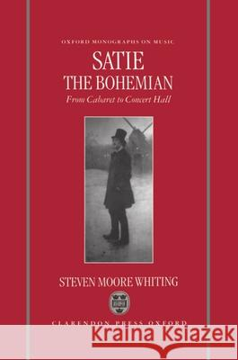 Satie the Bohemian: From Cabaret to Concert Hall Stephen Moore Whiting Steven M. Whiting 9780198164586 Oxford University Press
