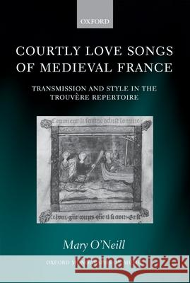 Courtly Love Songs of Medieval France : Transmission and Style in Trouvere Repertoire Mary O'Neill 9780198165477