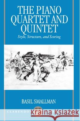 The Piano Quartet and Quintet : Style, Structure, and Scoring Basil Smallman 9780198166405
