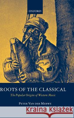 Roots of the Classical : The Popular Origins of Western Music Peter Va 9780198166474