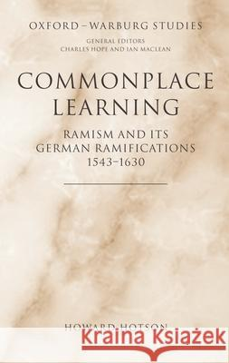 Commonplace Learning : Ramism and its German Ramifications, 1543-1630 Howard Hotson 9780198174301