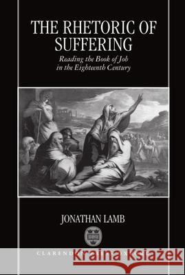 The Rhetoric of Suffering: Reading the Book of Job in the Eighteenth Century Jonathan Lamb 9780198182641