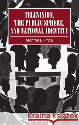 Television, the Public Sphere, and National Identity Monroe Edwin Price 9780198183389