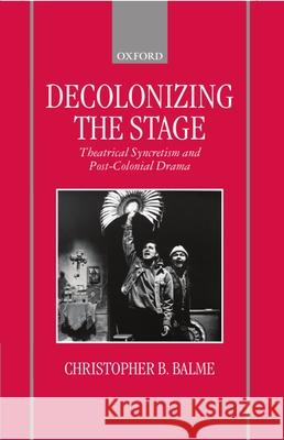Decolonizing the Stage : Theatrical Syncretism and Post-Colonial Drama Christopher B. Balme 9780198184447