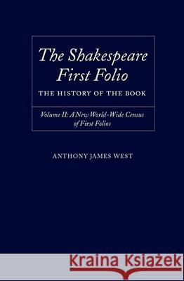 The Shakespeare First Folio: The History of the Book Volume II: A New World Census of First Folios Anthony James West 9780198187684