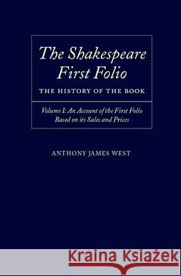 The Shakespeare First Folio: The History of the Book : Volume I: An Account of the First Folio Based on its Sales and Prices 1623-2000 Anthony James West 9780198187691