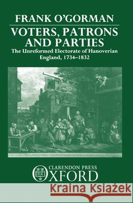 Voters, Patrons, and Parties : The Unreformed Electorate of Hanoverian England 1734-1832 Frank O'Gorman 9780198200567