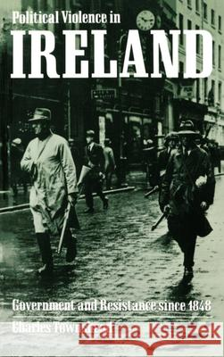 Political Violence in Ireland : Government and Resistance since 1848 Charles Townshend 9780198200840