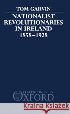 Nationalist Revolutionaries in Ireland 1858-1928 Tom Garvin 9780198201342