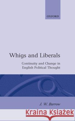 Whigs and Liberals : Continuity and Change in English Political Thought (The Carlyle Lectures 1985) J. W. Burrow 9780198201397