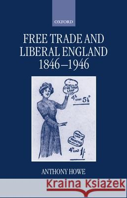 Free Trade and Liberal England, 1846-1946 Anthony Howe 9780198201465
