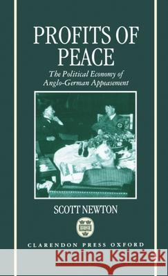 Profits of Peace : The Political Economy of Anglo-German Appeasement Scott Newton 9780198202127