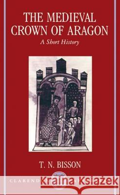 The Medieval Crown of Aragon : A Short History Thomas N. Bisson 9780198202363