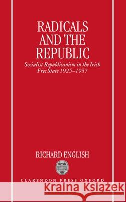 Radicals and the Republic : Socialist Republicanism in the Irish Free State 1925-1937 Richard English Richard English 9780198202899