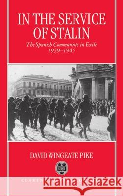 In the Service of Stalin : The Spanish Communists in Exile, 1939-1945 David Wingeate Pike 9780198203155