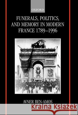Funerals, Politics, and Memory in Modern France, 1789-1996 Avner Ben-Amos 9780198203285