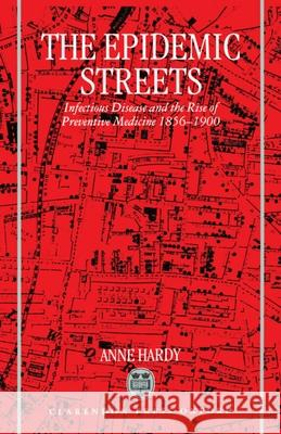 The Epidemic Streets: Infectious Diseases and the Rise of Preventive Medicine, 1856-1900 Anne Hardy Hart Hardy Hart Hardy 9780198203773