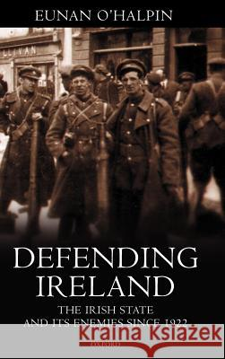 Defending Ireland : The Irish State and Its Enemies Since 1922 Eunan O'Halpin 9780198204268
