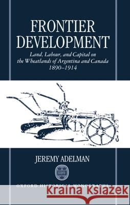 Frontier Development: Land, Labour, and Capital on the Wheatlands of Argentina and Canada, 1890-1914 Jeremy Adelman Jeremy Adleman 9780198204411