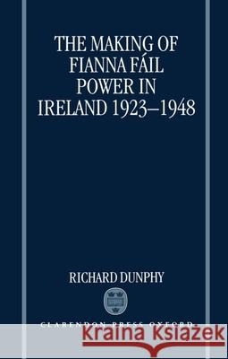 The Making of Fianna Fail Power in Ireland 1923-1948 Richard Dunphy 9780198204749