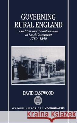 Governing Rural England: Tradition and Transformation in Local Government 1780-1840 David Eastwood 9780198204817
