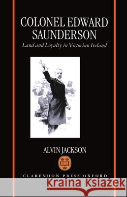 Colonel Edward Saunderson : Land and Loyalty in Victorian Ireland Alvin, Jr. Jackson 9780198204985